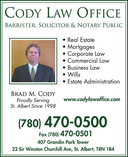 Cody Law Office (780-470-0500) - Display Ad - Real Estate Mortgages Corporate Law Commercial Law Business Law Wills Estate Administration www.codylawoffice.com (780) 470-0500 Fax (780) 470-0501 407 Grandin Park Tower 22 Sir Winston Churchill Ave, St. Albert, T8N 1B4