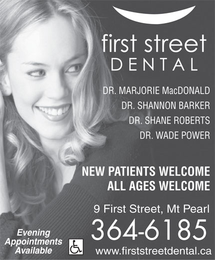 First Street Dental (709-364-6185) - Annonce illustrée======= - Appointments Available www.firststreetdental.ca DR. MARJORIE MacDONALD DR. SHANNON BARKER NEW PATIENTS WELCOME DR. SHANE ROBERTS DR. WADE POWER ALL AGES WELCOME 9 First Street, Mt Pearl Evening 364-6185