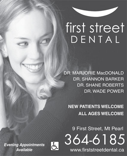 First Street Dental (709-364-6185) - Display Ad - ALL AGES WELCOME 9 First Street, Mt Pearl 364-6185 Evening Appointments Available www.firststreetdental.ca NEW PATIENTS WELCOME DR. MARJORIE MacDONALD DR. SHANNON BARKER DR. SHANE ROBERTS DR. WADE POWER