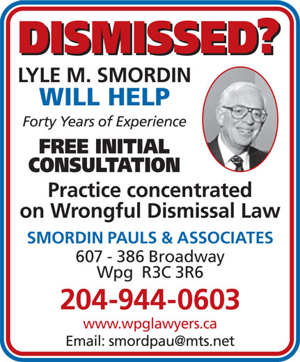 Smordin Pauls & Associates (204-944-0603) - Display Ad - DISMISSED? LYLE M. SMORDIN WILL HELP Forty Years of Experience FREE INITIAL CONSULTATION Practice concentrated on Wrongful Dismissal Law SMORDIN PAULS & ASSOCIATES 607 - 386 Broadway 204-944-0603 www.wpglawyers.ca Wpg  R3C 3R6