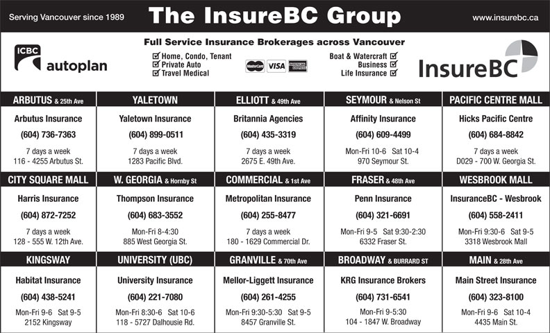 KRG Insurance (western) Inc (604-731-6541) - Display Ad - & BURRARD ST MAIN & 28th Ave Main Street InsuranceHabitat Insurance Mellor-Liggett InsuranceUniversity Insurance KRG Insurance Brokers (604) 221-7080(604) 438-5241 (604) 261-4255 (604) 731-6541 (604) 323-8100 Mon-Fri 9-5:30 Mon-Fri 9-6   Sat 10-4 Mon-Fri 9:30-5:30   Sat 9-5 Mon-Fri 8:30-6   Sat 10-6 Mon-Fri 9-6   Sat 9-5 104 - 1847 W. Broadway 4435 Main St. 8457 Granville St. 118 - 5727 Dalhousie Rd. 2152 Kingsway Mon-Fri 9:30-6   Sat 9-5 6332 Fraser St.128 - 555 W. 12th Ave. (604) 321-6691(604) 872-7252 (604) 255-8477 (604) 558-2411(604) 683-3552 Mon-Fri 9-5   Sat 9:30-2:307 days a week 7 days a weekMon-Fri 8-4:30 180 - 1629 Commercial Dr.885 West Georgia St. 3318 Wesbrook Mall UNIVERSITY (UBC) KINGSWAY GRANVILLE & 70th Ave BROADWAY 7 days a week7 days a week 7 days a week Mon-Fri 10-6   Sat 10-4 D029 - 700 W. Georgia St.116 - 4255 Arbutus St. 1283 Pacific Blvd. 2675 E. 49th Ave. 970 Seymour St. FRASER & 48th Ave COMMERCIAL & 1st Ave W. GEORGIA & Hornby StCITY SQUARE MALL WESBROOK MALL (604) 684-8842 InsuranceBC - WesbrookHarris Insurance Thompson Insurance Metropolitan Insurance Penn Insurance The InsureBC Group Serving Vancouver since 1989 www.insurebc.ca Full Service Insurance Brokerages across Vancouver Home, Condo, Tenant Boat & Watercraft Private Auto Business Travel Medical Life Insurance SEYMOUR & Nelson St PACIFIC CENTRE MALL YALETOWN ARBUTUS & 25th Ave ELLIOTT & 49th Ave Arbutus Insurance Yaletown Insurance Hicks Pacific CentreBritannia Agencies Affinity Insurance (604) 736-7363 (604) 899-0511 (604) 435-3319 (604) 609-4499 (604) 321-6691(604) 872-7252 (604) 255-8477 (604) 558-2411(604) 683-3552 Mon-Fri 9-5   Sat 9:30-2:307 days a week 7 days a weekMon-Fri 8-4:30 Mon-Fri 9:30-6   Sat 9-5 6332 Fraser St.128 - 555 W. 12th Ave. 180 - 1629 Commercial Dr.885 West Georgia St. 3318 Wesbrook Mall UNIVERSITY (UBC) KINGSWAY GRANVILLE & 70th Ave BROADWAY & BURRARD ST MAIN & 28th Ave Main Street InsuranceHabita