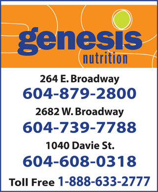 Genesis Nutrition (604-879-2800) - Display Ad - 264 E. Broadway 604-879-2800 2682 W. Broadway 604-739-7788 1040 Davie St. 604-608-0318 Toll Free 1-888-633-2777