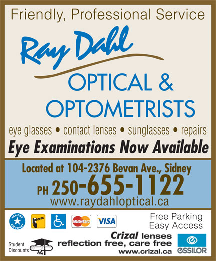 Ray Dahl Optical (250-655-1122) - Annonce illustrée======= - OPTICAL & OPTOMETRISTS eye glasses   contact lenses   sunglasses   repairs Eye Examinations Now Available Located at 104-2376 Bevan Ave., Sidney PH 250-655-1122 www.raydahloptical.ca Friendly, Professional Service Free Parking Easy Access Student Discounts