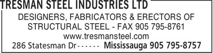 Tresman Steel Industries Ltd (905-795-8757) - Display Ad - DESIGNERS, FABRICATORS & ERECTORS OF STRUCTURAL STEEL - FAX 905 795-8761 www.tresmansteel.com  DESIGNERS, FABRICATORS & ERECTORS OF STRUCTURAL STEEL - FAX 905 795-8761 www.tresmansteel.com  DESIGNERS, FABRICATORS & ERECTORS OF STRUCTURAL STEEL - FAX 905 795-8761 www.tresmansteel.com  DESIGNERS, FABRICATORS & ERECTORS OF STRUCTURAL STEEL - FAX 905 795-8761 www.tresmansteel.com  DESIGNERS, FABRICATORS & ERECTORS OF STRUCTURAL STEEL - FAX 905 795-8761 www.tresmansteel.com  DESIGNERS, FABRICATORS & ERECTORS OF STRUCTURAL STEEL - FAX 905 795-8761 www.tresmansteel.com  DESIGNERS, FABRICATORS & ERECTORS OF STRUCTURAL STEEL - FAX 905 795-8761 www.tresmansteel.com  DESIGNERS, FABRICATORS & ERECTORS OF STRUCTURAL STEEL - FAX 905 795-8761 www.tresmansteel.com  DESIGNERS, FABRICATORS & ERECTORS OF STRUCTURAL STEEL - FAX 905 795-8761 www.tresmansteel.com  DESIGNERS, FABRICATORS & ERECTORS OF STRUCTURAL STEEL - FAX 905 795-8761 www.tresmansteel.com  DESIGNERS, FABRICATORS & ERECTORS OF STRUCTURAL STEEL - FAX 905 795-8761 www.tresmansteel.com  DESIGNERS, FABRICATORS & ERECTORS OF STRUCTURAL STEEL - FAX 905 795-8761 www.tresmansteel.com