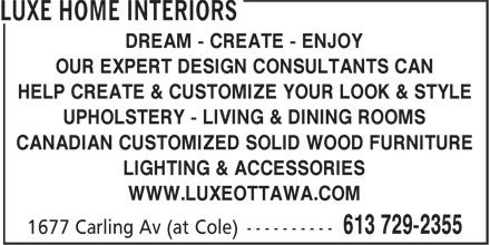 Luxe Home Interiors (613-729-2355) - Annonce illustrée======= - DREAM - CREATE - ENJOY OUR EXPERT DESIGN CONSULTANTS CAN HELP CREATE & CUSTOMIZE YOUR LOOK & STYLE UPHOLSTERY - LIVING & DINING ROOMS CANADIAN CUSTOMIZED SOLID WOOD FURNITURE LIGHTING & ACCESSORIES WWW.LUXEOTTAWA.COM
