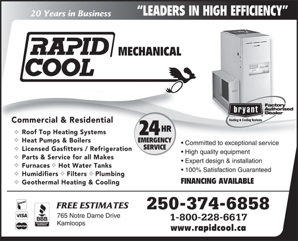 Rapid Cool Heating & Refrigeration (250-374-6858) - Display Ad - LEADERS IN HIGH EFFICIENCY 20 Years in Business MECHANICAL Commercial & Residential HR Roof Top Heating Systems 24 EMERGENCY Heat Pumps & Boilers Committed to exceptional service SERVICE Licensed Gasfitters / Refrigeration High quality equipment Parts & Service for all Makes Expert design & installation Furnaces    Hot Water Tanks 100% Satisfaction Guaranteed Humidifiers    Filters    Plumbing FINANCING AVAILABLE Geothermal Heating & Cooling FREE ESTIMATES 250-374-6858 765 Notre Dame Drive 1-800-228-6617 Kamloops www.rapidcool.ca