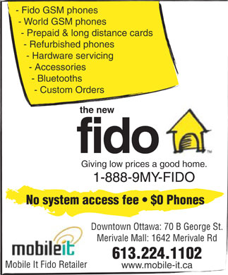 Fido (613-224-1102) - Display Ad - - Fido GSM phones - World GSM phones - Prepaid & long distance cards - Refurbished phones - Hardware servicing - Accessories - Bluetooths - Custom Orders the new fido Giving low prices a good home. 1-888-9MY-FIDO No system access fee   $0 Phones Downtown Ottawa: 70 B George St. Merivale Mall: 1642 Merivale Rd 613.224.1102 Mobile It Fido Retailer www.mobile-it.ca