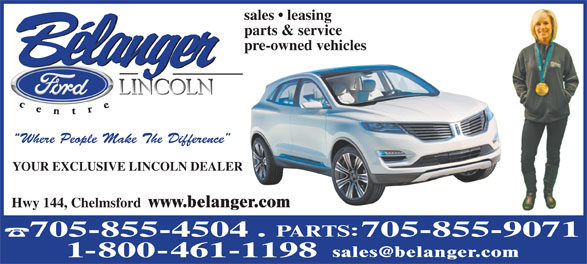 Belanger Ford Lincoln Centre Limited (705-419-0934) - Display Ad - sales   leasing parts & service pre-owned vehicles Where People Make The Difference YOUR EXCLUSIVE LINCOLN DEALER Hwy 144, Chelmsford www.belanger.com 705-855-4504 705-855-9071