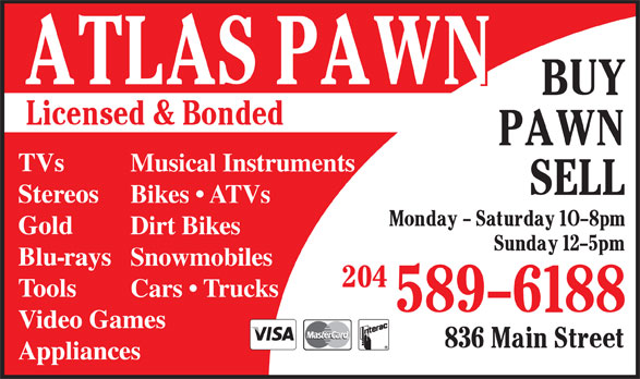 Atlas Pawn (204-589-6188) - Display Ad - Musical Instruments Stereos Bikes   ATVs Gold Dirt Bikes Blu-rays Snowmobiles Tools Cars   Trucks Video Games Appliances TVs Stereos Musical Instruments Bikes   ATVs TVs Gold Dirt Bikes Blu-rays Snowmobiles Tools Cars   Trucks Video Games Appliances