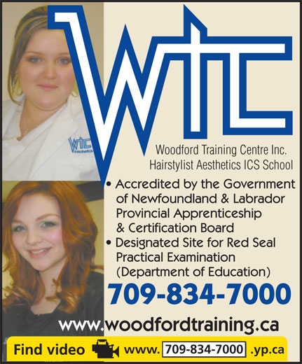 Woodford Training Centre Inc (709-834-7000) - Display Ad - Woodford Training Centre Inc. Hairstylist Aesthetics ICS School Accredited by the Government of Newfoundland & Labrador Provincial Apprenticeship & Certification Board Designated Site for Red Seal Practical Examination (Department of Education) 709-834-7000 www.woodfordtraining.ca www. 709-834-7000  .yp.ca