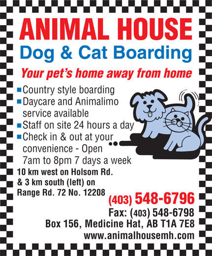Animal House Dog & Cat Boarding (403-548-6796) - Display Ad - ANIMAL HOUSE Dog & Cat Boarding Your pet s home away from home Country style boarding Daycare and Animalimo service available Staff on site 24 hours a day Check in & out at your convenience - Open 7am to 8pm 7 days a week 10 km west on Holsom Rd. & 3 km south (left) on Range Rd. 72 No. 12208 (403) 548-6796 Fax: (403) 548-6798 Box 156, Medicine Hat, AB T1A 7E8 www.animalhousemh.com