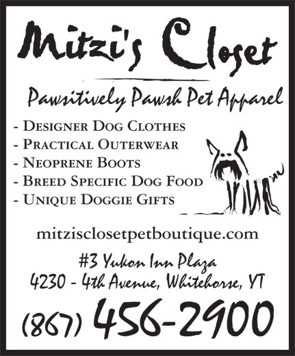 Mitzi's Closet Pet Boutique (867-456-2900) - Display Ad - Pawsitively Pawsh Pet Apparel - Designer Dog Clothes - Practical Outerwear - Neoprene Boots - Breed Specific Dog Food - Unique Doggie Gifts mitzisclosetpetboutique.com 3 Yukon Inn Plaza 4230 - 4th Avenue, Whitehorse, YT (867) 456-2900 Pawsitively Pawsh Pet Apparel - Designer Dog Clothes - Practical Outerwear - Neoprene Boots - Breed Specific Dog Food - Unique Doggie Gifts mitzisclosetpetboutique.com 3 Yukon Inn Plaza 4230 - 4th Avenue, Whitehorse, YT (867) 456-2900