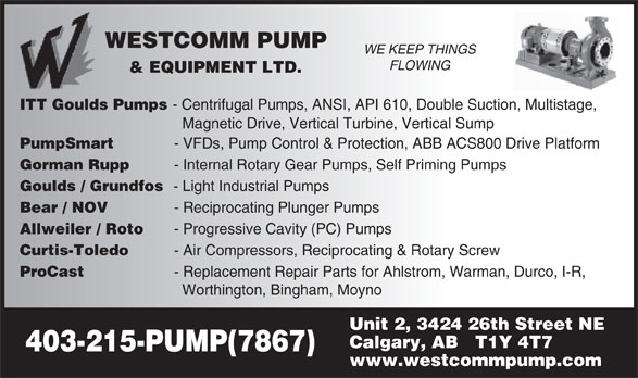 Westcomm Pump & Equipment Ltd (403-215-7867) - Display Ad - WESTCOMM PUMP WE KEEP THINGS FLOWING & EQUIPMENT LTD. ITT Goulds Pumps - Centrifugal Pumps, ANSI, API 610, Double Suction, Multistage, Magnetic Drive, Vertical Turbine, Vertical Sump PumpSmart- VFDs, Pump Control & Protection, ABB ACS800 Drive Platform Gorman Rupp- Internal Rotary Gear Pumps, Self Priming Pumps Goulds / Grundfos- Light Industrial Pumps Bear / NOV- Reciprocating Plunger Pumps Allweiler / Roto- Progressive Cavity (PC) Pumps Curtis-Toledo- Air Compressors, Reciprocating & Rotary Screw ProCast- Replacement Repair Parts for Ahlstrom, Warman, Durco, I-R, Worthington, Bingham, Moyno Unit 2, 3424 26th Street NE Calgary, AB   T1Y 4T7 403-215-PUMP(7867) www.westcommpump.com WESTCOMM PUMP WE KEEP THINGS FLOWING & EQUIPMENT LTD. ITT Goulds Pumps - Centrifugal Pumps, ANSI, API 610, Double Suction, Multistage, Magnetic Drive, Vertical Turbine, Vertical Sump PumpSmart- VFDs, Pump Control & Protection, ABB ACS800 Drive Platform Gorman Rupp- Internal Rotary Gear Pumps, Self Priming Pumps Goulds / Grundfos- Light Industrial Pumps Bear / NOV- Reciprocating Plunger Pumps Allweiler / Roto- Progressive Cavity (PC) Pumps Curtis-Toledo- Air Compressors, Reciprocating & Rotary Screw ProCast- Replacement Repair Parts for Ahlstrom, Warman, Durco, I-R, Worthington, Bingham, Moyno Unit 2, 3424 26th Street NE Calgary, AB   T1Y 4T7 403-215-PUMP(7867) www.westcommpump.com  WESTCOMM PUMP WE KEEP THINGS FLOWING & EQUIPMENT LTD. ITT Goulds Pumps - Centrifugal Pumps, ANSI, API 610, Double Suction, Multistage, Magnetic Drive, Vertical Turbine, Vertical Sump PumpSmart- VFDs, Pump Control & Protection, ABB ACS800 Drive Platform Gorman Rupp- Internal Rotary Gear Pumps, Self Priming Pumps Goulds / Grundfos- Light Industrial Pumps Bear / NOV- Reciprocating Plunger Pumps Allweiler / Roto- Progressive Cavity (PC) Pumps Curtis-Toledo- Air Compressors, Reciprocating & Rotary Screw ProCast- Replacement Repair Parts for Ahlstrom, Warman, Durco, I-R, Worthington, Bingham, Moyno Unit 2, 3424 26th Street NE Calgary, AB   T1Y 4T7 403-215-PUMP(7867) www.westcommpump.com