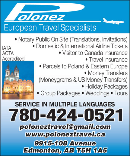 Polonez Travel Agency Ltd (780-424-0521) - Display Ad - European Travel Specialists Notary Public On Site (Translations, Invitations) Domestic & International Airline Tickets IATA Visitor to Canada Insurance ACTA Accredited Travel Insurance Parcels to Poland & Eastern Europe Money Transfers (Moneygrams & US Money Transfers) Holiday Packages Group Packages   Weddings   Tours SERVICE IN MULTIPLE LANGUAGES 780-424-0521 www.poloneztravel.ca 9915-108 Avenue Edmonton, AB T5H 1A5 European Travel Specialists Notary Public On Site (Translations, Invitations) Domestic & International Airline Tickets IATA Visitor to Canada Insurance ACTA Accredited Travel Insurance Parcels to Poland & Eastern Europe Money Transfers (Moneygrams & US Money Transfers) Holiday Packages Group Packages   Weddings   Tours SERVICE IN MULTIPLE LANGUAGES 780-424-0521 www.poloneztravel.ca 9915-108 Avenue Edmonton, AB T5H 1A5
