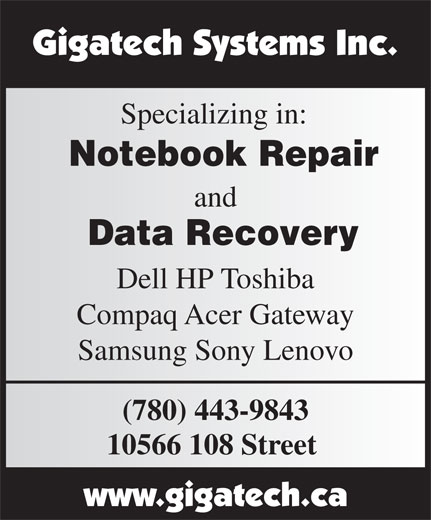 Gigatech Systems Inc (780-428-0916) - Display Ad - Data Recovery Specializing in: Notebook Repair and Compaq Acer Gateway Samsung Sony Lenovo Dell HP Toshiba (780) 443-9843 10566 108 Street Specializing in: Notebook Repair and Data Recovery Dell HP Toshiba Compaq Acer Gateway Samsung Sony Lenovo (780) 443-9843 10566 108 Street