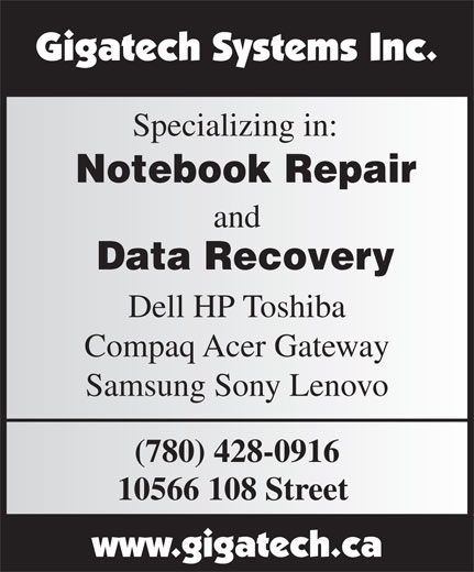 Gigatech Systems Inc (780-428-0916) - Display Ad - Specializing in: Notebook Repair and Data Recovery Dell HP Toshiba Compaq Acer Gateway Samsung Sony Lenovo (780) 428-0916 10566 108 Street Specializing in: Notebook Repair and Data Recovery Dell HP Toshiba Compaq Acer Gateway Samsung Sony Lenovo (780) 428-0916 10566 108 Street