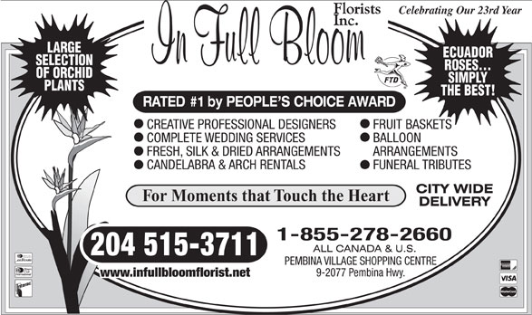 In Full Bloom Florists Inc (204-261-3064) - Display Ad - Celebrating Our 23rd Year LARGE ECUADOR 204 515-3711 Diners Club International PEMBINA VILLAGE SHOPPING CENTRE 9-2077 Pembina Hwy. www.infullbloomflorist.net SELECTION ROSES... OF ORCHID SIMPLY PLANTS THE BEST! RATED #1 by PEOPLE S CHOICE AWARD CREATIVE PROFESSIONAL DESIGNERS FRUIT BASKETS COMPLETE WEDDING SERVICES BALLOON FRESH, SILK & DRIED ARRANGEMENTS ARRANGEMENTS CANDELABRA & ARCH RENTALS FUNERAL TRIBUTES For Moments that Touch the Heart 1-855-278-2660