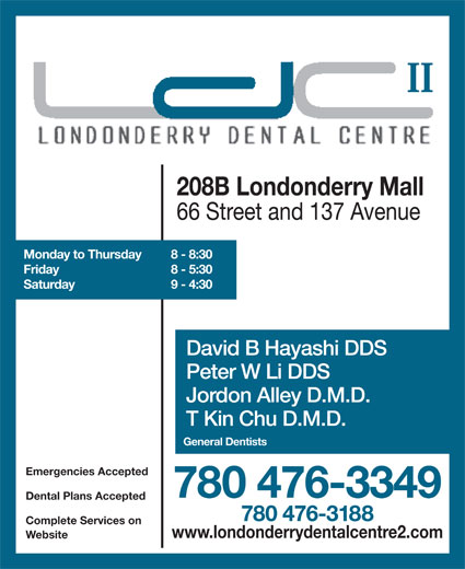 Londonderry Dental Centre II (780-476-3188) - Annonce illustrée======= - II II 66 Street and 137 Avenue Monday to Thursday 8 - 8:30 Friday 8 - 5:30 Saturday 9 - 4:30 David B Hayashi DDS Peter W Li DDS Jordon Alley D.M.D. T Kin Chu D.M.D. General Dentists Emergencies Accepted 780 476-3349 Dental Plans Accepted 780 476-3188 Complete Services on www.londonderrydentalcentre2.com Website 208B Londonderry Mall 208B Londonderry Mall 66 Street and 137 Avenue Monday to Thursday 8 - 8:30 Friday 8 - 5:30 Saturday 9 - 4:30 David B Hayashi DDS Peter W Li DDS Jordon Alley D.M.D. T Kin Chu D.M.D. General Dentists Emergencies Accepted 780 476-3349 Dental Plans Accepted 780 476-3188 Complete Services on www.londonderrydentalcentre2.com Website
