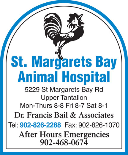 St Margarets Bay Animal Hospital (902-826-2288) - Display Ad - Upper Tantallon Mon-Thurs 8-8 Fri 8-7 Sat 8-1 Dr. Francis Bail & Associates Tel: 902-826-2288 Fax: 902-826-1070 After Hours Emergencies 902-468-0674 St. Margarets Bay Animal Hospital 5229 St Margarets Bay Rd Upper Tantallon Mon-Thurs 8-8 Fri 8-7 Sat 8-1 Dr. Francis Bail & Associates Tel: 902-826-2288 Fax: 902-826-1070 After Hours Emergencies 902-468-0674 St. Margarets Bay Animal Hospital 5229 St Margarets Bay Rd