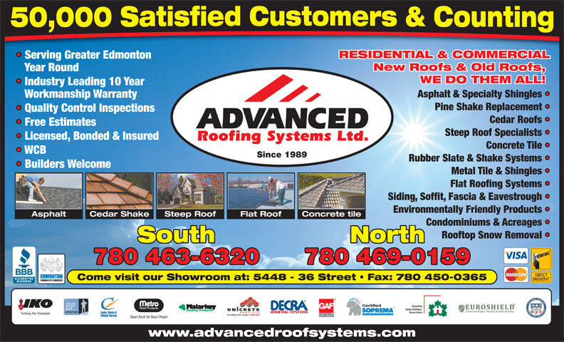 Advanced Roofing Systems Ltd (780-463-6320) - Annonce illustrée======= - Year Round WE DO THEM ALL! Industry Leading 10 Year Asphalt & Specialty Shingles Workmanship Warranty Pine Shake Replacement Quality Control Inspections Cedar Roofs Free Estimates Steep Roof Specialists Licensed, Bonded & Insured Concrete Tile WCB Since 1989 Rubber Slate & Shake Systems Builders Welcome Metal Tile & Shingles Flat Roofing Systems Siding, Soffit, Fascia & Eavestrough Environmentally Friendly Products Cedar ShakeAsphalt Steep Roof Flat Roof Concrete tile Condominiums & Acreages Rooftop Snow Removal South North 780 463-6320 780 469-0159 Come visit our Showroom at: 5448 - 36 Street   Fax: 780 450-0365 Certified Canadian Home Builders Association www.advancedroofsystems.com RESIDENTIAL & COMMERCIAL Serving Greater Edmonton New Roofs & Old Roofs, RESIDENTIAL & COMMERCIAL Serving Greater Edmonton New Roofs & Old Roofs, Year Round WE DO THEM ALL! Industry Leading 10 Year Asphalt & Specialty Shingles Workmanship Warranty Pine Shake Replacement Quality Control Inspections Cedar Roofs Free Estimates Steep Roof Specialists Licensed, Bonded & Insured Concrete Tile WCB Since 1989 Rubber Slate & Shake Systems Builders Welcome Metal Tile & Shingles Flat Roofing Systems Siding, Soffit, Fascia & Eavestrough Environmentally Friendly Products Cedar ShakeAsphalt Flat Roof Concrete tile Condominiums & Acreages Rooftop Snow Removal South North 780 463-6320 780 469-0159 Come visit our Showroom at: 5448 - 36 Street   Fax: 780 450-0365 Certified Canadian Home Builders Association www.advancedroofsystems.com Steep Roof