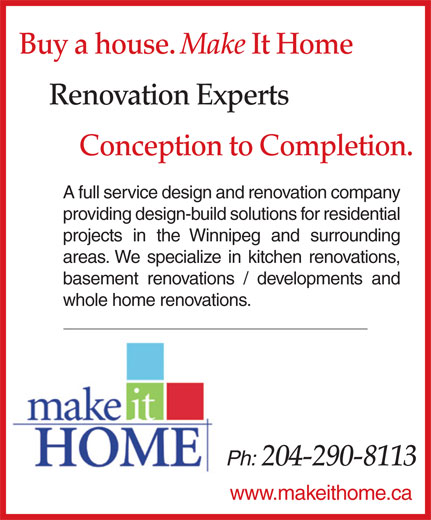 Make It Home LTD (204-290-8113) - Annonce illustrée======= - Buy a house. Make It Home Renovation Experts Conception to Completion. A full service design and renovation company providing design-build solutions for residential projects in the Winnipeg and surrounding areas. We specialize in kitchen renovations, basement renovations / developments and whole home renovations. Ph: 204-290-8113 www.makeithome.ca