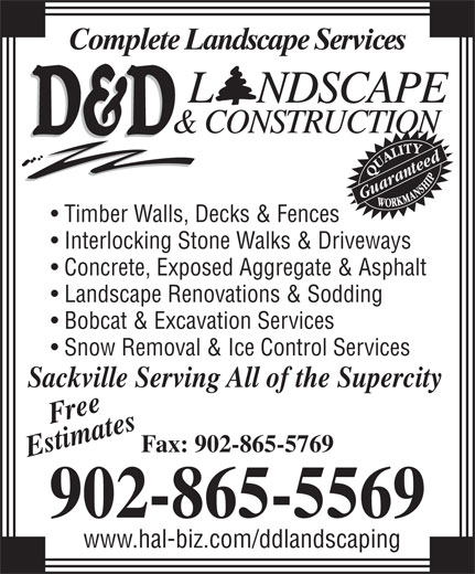 D & D Landscaping & Construction (902-865-5569) - Annonce illustrée======= - Guaranteed Timber Walls, Decks & Fences Interlocking Stone Walks & Driveways Concrete, Exposed Aggregate & Asphalt Landscape Renovations & Sodding Bobcat & Excavation Services Snow Removal & Ice Control Services kville Serving All of the Supercity Free Fax: 902-865-5769 Estimates Sac 902-865-5569 www.hal-biz.com/ddlandscaping Complete Landscape Services www.hal-biz.com/ddlandscaping Complete Landscape Services 902-865-5569 Guaranteed Timber Walls, Decks & Fences Interlocking Stone Walks & Driveways Concrete, Exposed Aggregate & Asphalt Landscape Renovations & Sodding Bobcat & Excavation Services Snow Removal & Ice Control Services kville Serving All of the Supercity Free Fax: 902-865-5769 Estimates Sac