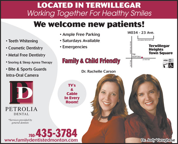 Petrolia Dental (780-435-3784) - Annonce illustrée======= - LOCATED IN TERWILLEGAR LOCATED IN TERWILLEGAR Working Together For Healthy Smiles We welcome new patients! 14034 - 23 Ave. Ample Free Parking Saturdays Available Teeth Whitening Terwillegar Emergencies Cosmetic Dentistry Heights RABBIT HILL RD NWHOLMAN CRESCENT NW Town Square Metal Free Dentistry HORTONS 23 AVE NW Family & Child Friendly Snoring & Sleep Apnea Therapy 142 ST NWTIM Bite & Sports Guards Dr. Rachelle Carson Intra-Oral CameraIntra-Oral Cam TV's & Cable In Every Room! PETROLIAPETROLI DENTAL *Services provided by general dentists 780-435-3784 Dr. Jody Varughese www.familydentistedmonton.com Working Together For Healthy Smiles We welcome new patients! 14034 - 23 Ave. Ample Free Parking Saturdays Available Teeth Whitening Terwillegar Emergencies Cosmetic Dentistry Heights RABBIT HILL RD NWHOLMAN CRESCENT NW Town Square Metal Free Dentistry HORTONS 23 AVE NW Family & Child Friendly Snoring & Sleep Apnea Therapy 142 ST NWTIM Bite & Sports Guards Dr. Rachelle Carson Intra-Oral CameraIntra-Oral Cam TV's & Cable In Every Room! PETROLIAPETROLI DENTAL *Services provided by general dentists 780-435-3784 Dr. Jody Varughese www.familydentistedmonton.com