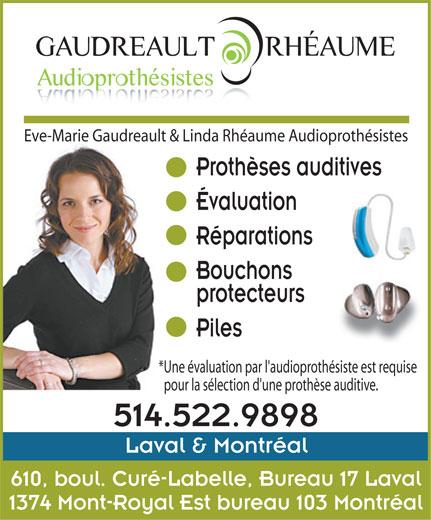 Eve-Marie Gaudreault & Linda Rhéaume Audioprothé sistes (514-522-9898) - Annonce illustrée======= - Évaluation Réparations Bouchons protecteurs Piles *Une évaluation par l'audioprothésiste est requise pour la sélection d'une prothèse auditive. 514.522.9898 Laval & Montréal 610, boul. Curé-Labelle, Bureau 17 Laval 1374 Mont-Royal Est bureau 103 Montréal Eve-Marie Gaudreault & Linda Rhéaume Audioprothésistes Prothèses auditives