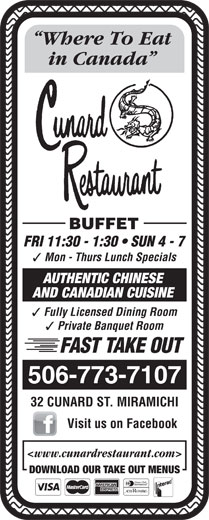 Cunard Restaurant (506-773-7107) - Annonce illustrée======= - in Canada Where To Eat BUFFET Mon - Thurs Lunch Specials AUTHENTIC CHINESE AND CANADIAN CUISINE Fully Licensed Dining Room Private Banquet Room FAST TAKE OUT 506-773-7107 32 CUNARD ST. MIRAMICHI Visit us on Facebook <www.cunardrestaurant.com> DOWNLOAD OUR TAKE OUT MENUS FRI 11:30 - 1:30   SUN 4 - 7