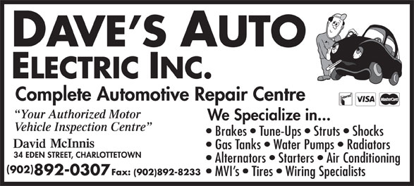 Dave's Auto Electric Inc (902-892-0307) - Display Ad - Complete Automotive Repair Centre Your Authorized Motor We Specialize in... Vehicle Inspection Centre Brakes   Tune-Ups   Struts   Shocks Gas Tanks   Water Pumps   Radiators Alternators   Starters   Air Conditioning 902 892-0307 Fax: (902)892-8233 MVI s   Tires   Wiring Specialists