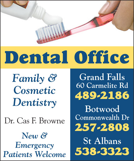 Dental Office (709-489-2186) - Annonce illustrée======= - Grand Falls Family & 60 Carmelite Rd Cosmetic 489-2186 Dentistry Botwood Commonwealth Dr Dr. Cas F. Browne 257-2808 New & St Albans Emergency 538-3323 Patients Welcome Dental Office