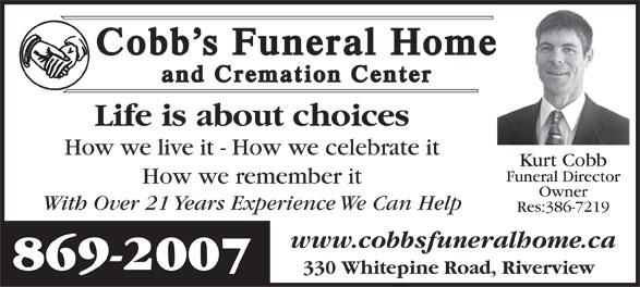 Cobb's Funeral Home & Cremation Center (506-869-2007) - Annonce illustrée======= - Cobb's Funeral Home Cobb's Funeral Home and Cremation Center and Cremation Center Life is about choices How we live it - How we celebrate it Kurt Cobb Funeral Director How we remember it Owner With Over 21 Years Experience We Can Help Res:386-7219 www.cobbsfuneralhome.ca 869-2007 330 Whitepine Road, Riverview Cobb's Funeral Home Cobb's Funeral Home and Cremation Center and Cremation Center Life is about choices How we live it - How we celebrate it Kurt Cobb Funeral Director How we remember it Owner With Over 21 Years Experience We Can Help Res:386-7219 www.cobbsfuneralhome.ca 869-2007 330 Whitepine Road, Riverview
