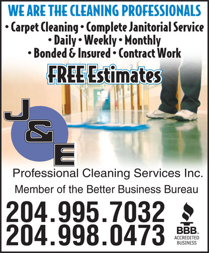 J & E Professional Cleaning Services Inc (204-998-0473) - Annonce illustrée======= - WE ARE THE CLEANING PROFESSIONALS Carpet Cleaning   Complete Janitorial Service Daily   Weekly   Monthly Bonded & Insured   Contract Work FREE Estimates Professional Cleaning Services Inc. Member of the Better Business Bureau 204.995.7032 204.998.0473