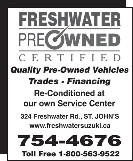 Freshwater Suzuki (709-754-4676) - Display Ad - Quality Pre-Owned Vehicles Trades - Financing Re-Conditioned at our own Service Center 324 Freshwater Rd., ST. JOHN S www.freshwatersuzuki.ca 754-4676 Toll Free 1-800-563-9522