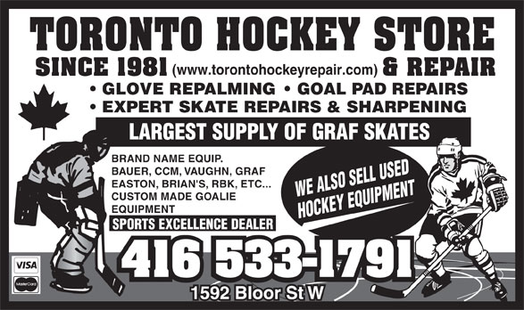 Toronto Hockey Repair (416-533-1791) - Display Ad - (www.torontohockeyrepair.com) GLOVE REPALMING    GOAL PAD REPAIRS EXPERT SKATE REPAIRS & SHARPENING LARGEST SUPPLY OF GRAF SKATES BRAND NAME EQUIP. BAUER, CCM, VAUGHN, GRAF EASTON, BRIAN'S, RBK, ETC... WE ALSO SELL USED CUSTOM MADE GOALIE EQUIPMENT HOCKEY EQUIPMENT SPORTS EXCELLENCE DEALER