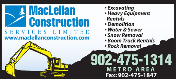 MacLellan Construction Services Limited (902-475-1314) - Display Ad - Demolition Excavating Water & Sewer Heavy Equipment MacLellan Rentals Boom Truck Rentals Rock Removal 902-475-1314 METRO AREA Fax: 902-475-1847 Excavating MacLellan Heavy Equipment Rentals Demolition Construction Water & Sewer SERVICES LIMITED Snow Removal www.maclellanconstruction.com Boom Truck Rentals Rock Removal 902-475-1314 METRO AREA Fax: 902-475-1847 www.maclellanconstruction.com Construction SERVICES LIMITED Snow Removal