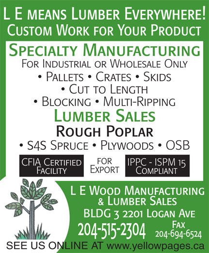 L-E Wood Manufacturing & Lumber Sales (204-697-0719) - Annonce illustrée======= - Custom Work for Your Product Specialty Manufacturing For Industrial or Wholesale Only Pallets   Crates   Skids Cut to Length Blocking   Multi-Ripping Lumber Sales Rough Poplar ss Spruce   Plywoods   OSB for CFIA Certified IPPC - ISPM 15 Export Facility Compliant L E Wood Manufacturing & Lumber Sales BLDG 3 2201 Logan Ave Fax 204-515-2304 204-694-6524 SEE US ONLINE AT www.yellowpages.ca L E means Lumber Everywhere! L E means Lumber Everywhere! Custom Work for Your Product Specialty Manufacturing For Industrial or Wholesale Only Blocking   Multi-Ripping Lumber Sales Pallets   Crates   Skids Cut to Length Rough Poplar ss Spruce   Plywoods   OSB for CFIA Certified IPPC - ISPM 15 Export Facility Compliant L E Wood Manufacturing & Lumber Sales BLDG 3 2201 Logan Ave Fax 204-515-2304 204-694-6524 SEE US ONLINE AT www.yellowpages.ca