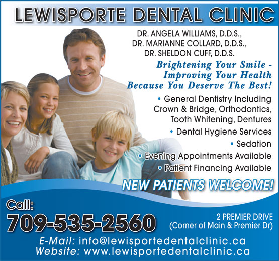 Lewisporte Dental Clinic (709-535-2560) - Display Ad - LEWISPORTE DENTAL CLINIC DR. ANGELA WILLIAMS, D.D.S., DR. MARIANNE COLLARD, D.D.S., DR. SHELDON CUFF, D.D.S. Brightening Your Smile - Improving Your Health Because You Deserve The Best! General Dentistry Including   General Dentistry Including Crown & Bridge, Orthodontics, Tooth Whitening, Dentures Dental Hygiene Services   Dental Hygiene Services Sedation Dentistry   Sedation Evening Appointments Available   Evening Appointments Available Patient Financing Available   Patient Financing Available NEW PATIENTS WELCOME! Call: 2 PREMIER DRIVE (Corner of Main & Premier Dr) 709-535-2560 E-Mail: Website: www.lewisportedentalclinic.ca