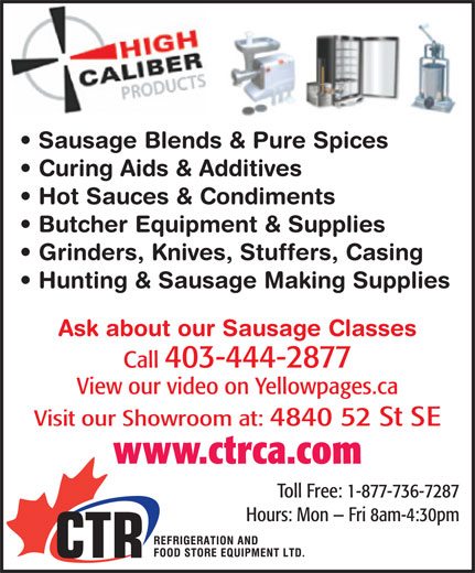 CTR Refrigeration & Food Store Equipment Ltd (403-444-2877) - Display Ad - Sausage Blends & Pure Spices Curing Aids & Additives Hot Sauces & Condiments Butcher Equipment & Supplies Grinders, Knives, Stuffers, Casing Hunting & Sausage Making Supplies Ask about our Sausage Classes Call 403-444-2877 View our video on Yellowpages.ca Visit our Showroom at: 4840 52 St SE www.ctrca.com Toll Free: 1-877-736-7287 Hours: Mon   Fri 8am-4:30pm Sausage Blends & Pure Spices Curing Aids & Additives Hot Sauces & Condiments Butcher Equipment & Supplies Grinders, Knives, Stuffers, Casing Hunting & Sausage Making Supplies Ask about our Sausage Classes Call 403-444-2877 View our video on Yellowpages.ca Visit our Showroom at: 4840 52 St SE www.ctrca.com Toll Free: 1-877-736-7287 Hours: Mon   Fri 8am-4:30pm