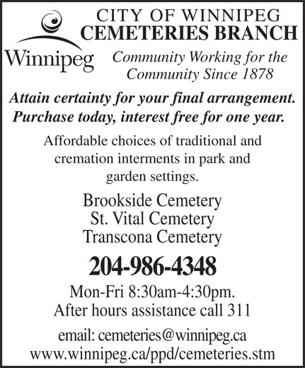 City of Winnipeg Cemeteries Branch (204-986-4348) - Display Ad - CITY OF WINNIPEG CEMETERIES BRANCH CITY OF WINNIPEG CEMETERIES BRANCH Community Working for the Community Since 1878 Attain certainty for your final arrangement. Purchase today, interest free for one year. Affordable choices of traditional and cremation interments in park and garden settings. Brookside Cemetery St. Vital Cemetery Transcona Cemetery 204-986-4348 Mon-Fri 8:30am-4:30pm. After hours assistance call 311 www.winnipeg.ca/ppd/cemeteries.stm Community Working for the Community Since 1878 Attain certainty for your final arrangement. Purchase today, interest free for one year. Affordable choices of traditional and cremation interments in park and garden settings. Brookside Cemetery St. Vital Cemetery Transcona Cemetery 204-986-4348 Mon-Fri 8:30am-4:30pm. After hours assistance call 311 www.winnipeg.ca/ppd/cemeteries.stm