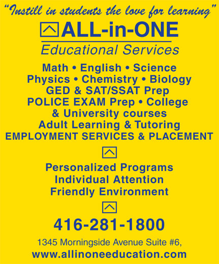 All-In-One Educational Services (416-281-1800) - Display Ad - 1345 Morningside Avenue Suite #6, www.allinoneeducation.com Educational Services Instill in students the love for learning ALL-in-ONE 416-281-1800 Math   English   Science Physics   Chemistry   Biology GED & SAT/SSAT Prep POLICE EXAM Prep   College & University courses Adult Learning & Tutoring EMPLOYMENT SERVICES & PLACEMENT Personalized Programs Individual Attention Friendly Environment