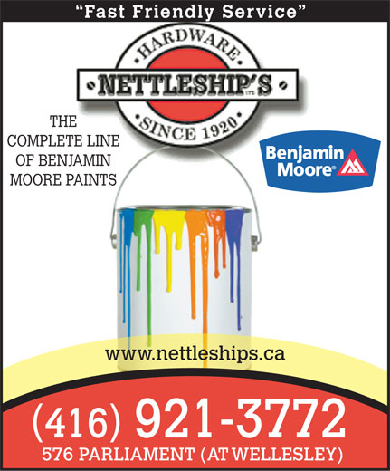 Nettleship's Hardware (416-921-3772) - Annonce illustrée======= - Fast Friendly Service THE COMPLETE LINE OF BENJAMIN MOORE PAINTS www.nettleships.ca ( ) 416921-3772 576 PARLIAMENT (AT WELLESLEY)  Fast Friendly Service THE COMPLETE LINE OF BENJAMIN MOORE PAINTS www.nettleships.ca ( ) 416921-3772 576 PARLIAMENT (AT WELLESLEY)