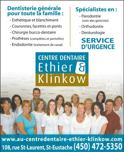 Centre Dentaire Ethier & Klinkow (450-472-5350) - Display Ad - Dentisterie générale Spécialistes en : pour toute la famille : - Parodontie - Esthétique et blanchiment (soin des gencives) - Couronnes, facettes et ponts - Orthodontie - Chirurgie bucco-dentaire - Denturologie - Prothèses (complètes et partielles) SERVICE - Endodontie (traitement de canal) D URGENCE 25 ANS À VOTRE SERVICE www.au-centredentaire-ethier-klinkow.com 108, rue St-Laurent, St-Eustache(450) 472-5350
