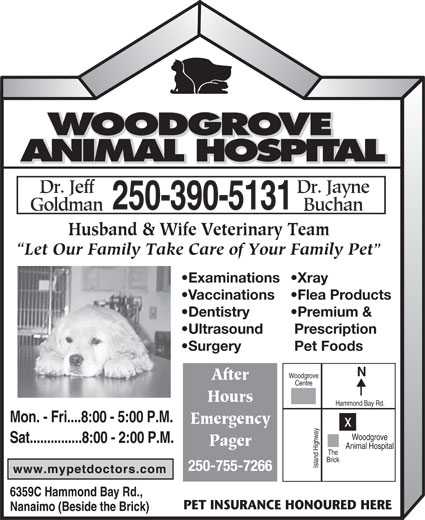 Woodgrove Animal Hospital (250-390-5131) - Display Ad - 250-755-7266 6359C Hammond Bay Rd., PET INSURANCE HONOURED HERE Nanaimo (Beside the Brick) Husband & Wife Veterinary Team Let Our Family Take Care of Your Family Pet Examinations Xray Vaccinations Flea Products Dentistry Premium & Ultrasound Prescription Surgery Pet Foods Woodgrove After Centre Hours Hammond Bay Rd. Mon. - Fri....8:00 - 5:00 P.M. Emergency Woodgrove Sat...............8:00 - 2:00 P.M. Pager Animal Hospital The Brick Island Highwayx