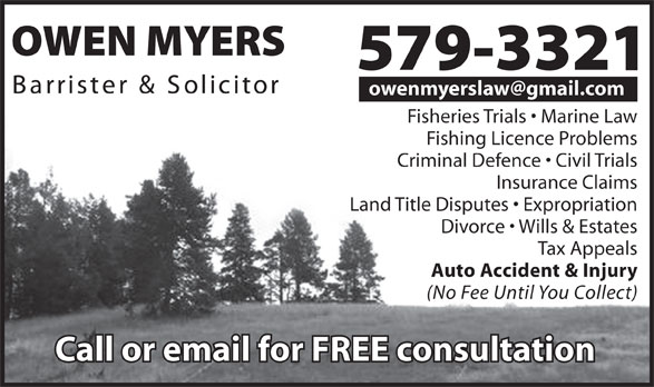 Myers Owen Barrister And Solicitor (709-579-3321) - Annonce illustrée======= - owenmyerslaw@gmail.com Fisheries Trials   Marine Law Fishing Licence Problems Criminal Defence   Civil Trials Insurance Claims Land Title Disputes   Expropriation Divorce   Wills & Estates Tax Appeals Auto Accident & Injury (No Fee Until You Collect)