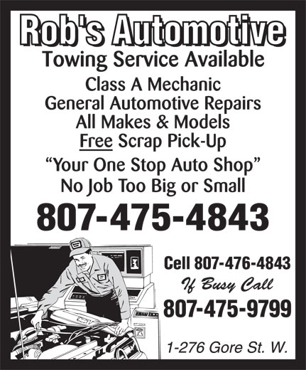 Rob's Automotive (807-475-4843) - Annonce illustrée======= - Class A Mechanic General Automotive Repairs All Makes & Models Free Scrap Pick-Up Your One Stop Auto Shop No Job Too Big or Small 807-475-4843 Cell 807-476-4843 807-475-9799 Class A Mechanic General Automotive Repairs All Makes & Models Free Scrap Pick-Up Your One Stop Auto Shop No Job Too Big or Small 807-475-4843 Cell 807-476-4843 807-475-9799