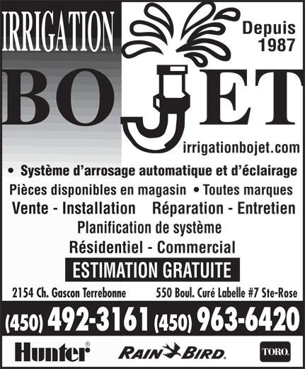 Irrigation Bojet (450-963-6420) - Annonce illustrée======= - ESTIMATION GRATUITE 550 Boul. Curé Labelle #7 Ste-Rose2154 Ch. Gascon Terrebonne (450) 492-3161 (450) 963-6420 Depuis 1987 irrigationbojet.com Système d arrosage automatique et d éclairage Pièces disponibles en magasin    Toutes marques Vente - Installation    Réparation - Entretien Planification de système Résidentiel - Commercial