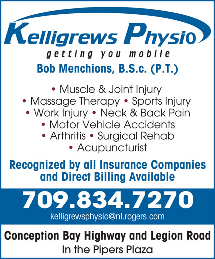Kelligrews Physiotherapy (709-834-7270) - Annonce illustrée======= - Bob Menchions, B.S.c. (P.T.) Muscle & Joint Injury Massage Therapy   Sports Injury Work Injury   Neck & Back Pain Motor Vehicle Accidents Arthritis   Surgical Rehab Acupuncturist Recognized by all Insurance Companies and Direct Billing Available 709.834.7270 Conception Bay Highway and Legion Road In the Pipers Plaza