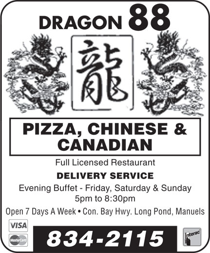 Dragon 88 (709-834-2115) - Display Ad - 8888 PIZZA, CHINESE & CANADIAN Full Licensed Restaurant DELIVERY SERVICE Evening Buffet - Friday, Saturday & Sunday 5pm to 8:30pm Open 7 Days A Week   Con. Bay Hwy. Long Pond, Manuels 834-2115 DRAGONDRAGON