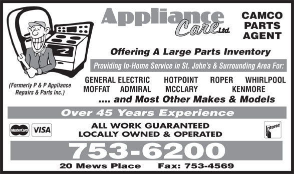 Home Appliance Care Ltd (709-753-6200) - Annonce illustrée======= - CAMCO PARTS AGENT Offering A Large Parts Inventory Providing In-Home Service in St. John s & Surrounding Area For: GENERAL ELECTRIC       HOTPOINT      ROPER      WHIRLPOOL (Formerly P & P Appliance MOFFAT     ADMIRAL       MCCLARY                 KENMORE Repairs & Parts Inc.) .... and Most Other Makes & Models Over 45 Years Experience ALL WORK GUARANTEED LOCALLY OWNED & OPERATED 753-6200 20 Mews Place Fax: 753-4569
